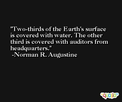 Two-thirds of the Earth's surface is covered with water. The other third is covered with auditors from headquarters. -Norman R. Augustine