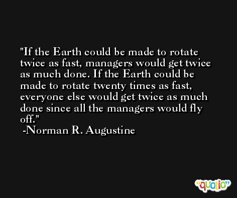 If the Earth could be made to rotate twice as fast, managers would get twice as much done. If the Earth could be made to rotate twenty times as fast, everyone else would get twice as much done since all the managers would fly off. -Norman R. Augustine