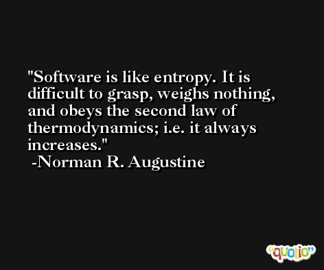 Software is like entropy. It is difficult to grasp, weighs nothing, and obeys the second law of thermodynamics; i.e. it always increases. -Norman R. Augustine