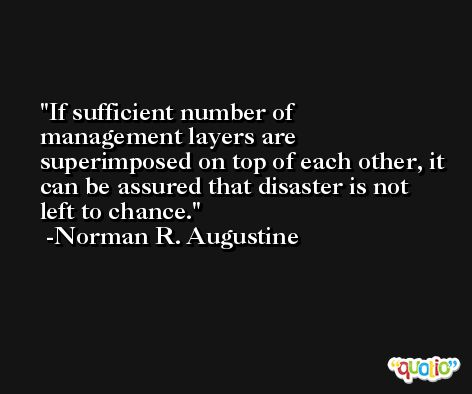 If sufficient number of management layers are superimposed on top of each other, it can be assured that disaster is not left to chance. -Norman R. Augustine