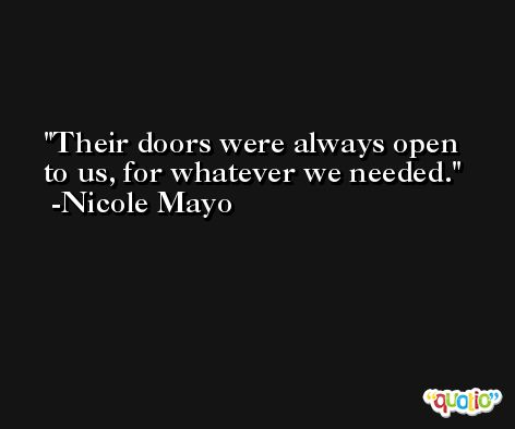 Their doors were always open to us, for whatever we needed. -Nicole Mayo