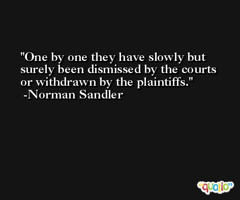 One by one they have slowly but surely been dismissed by the courts or withdrawn by the plaintiffs. -Norman Sandler
