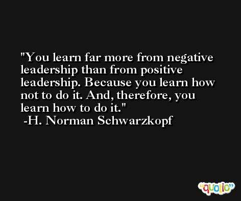 You learn far more from negative leadership than from positive leadership. Because you learn how not to do it. And, therefore, you learn how to do it. -H. Norman Schwarzkopf