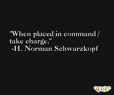 When placed in command / take charge. -H. Norman Schwarzkopf