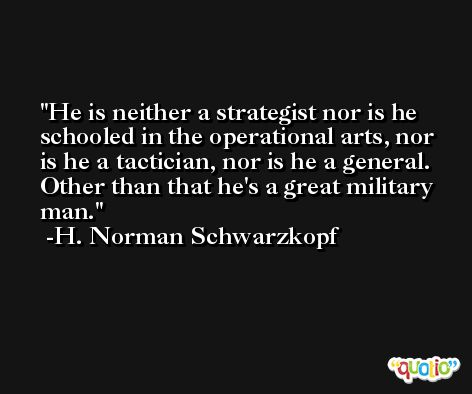 He is neither a strategist nor is he schooled in the operational arts, nor is he a tactician, nor is he a general. Other than that he's a great military man. -H. Norman Schwarzkopf
