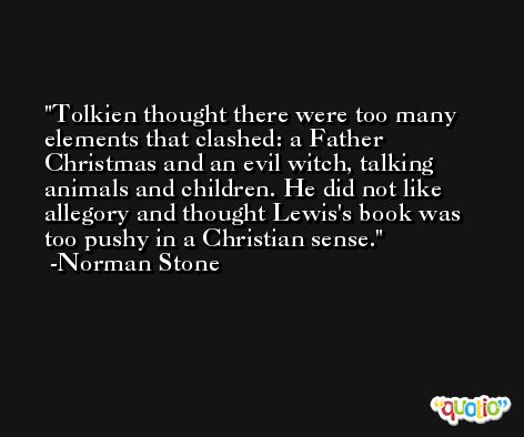 Tolkien thought there were too many elements that clashed: a Father Christmas and an evil witch, talking animals and children. He did not like allegory and thought Lewis's book was too pushy in a Christian sense. -Norman Stone