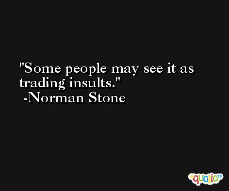 Some people may see it as trading insults. -Norman Stone