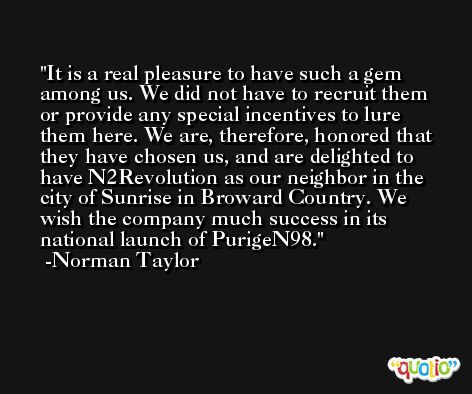 It is a real pleasure to have such a gem among us. We did not have to recruit them or provide any special incentives to lure them here. We are, therefore, honored that they have chosen us, and are delighted to have N2Revolution as our neighbor in the city of Sunrise in Broward Country. We wish the company much success in its national launch of PurigeN98. -Norman Taylor