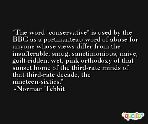 The word 'conservative' is used by the BBC as a portmanteau word of abuse for anyone whose views differ from the insufferable, smug, sanctimonious, naive, guilt-ridden, wet, pink orthodoxy of that sunset home of the third-rate minds of that third-rate decade, the nineteen-sixties. -Norman Tebbit