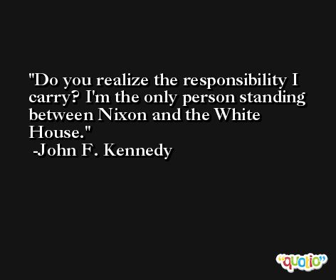 Do you realize the responsibility I carry? I'm the only person standing between Nixon and the White House. -John F. Kennedy