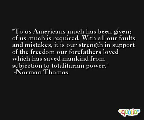 To us Americans much has been given; of us much is required. With all our faults and mistakes, it is our strength in support of the freedom our forefathers loved which has saved mankind from subjection to totalitarian power. -Norman Thomas