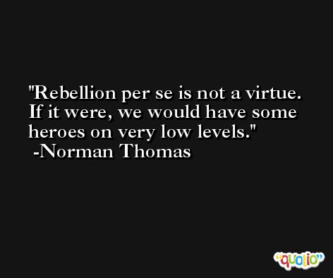 Rebellion per se is not a virtue. If it were, we would have some heroes on very low levels. -Norman Thomas