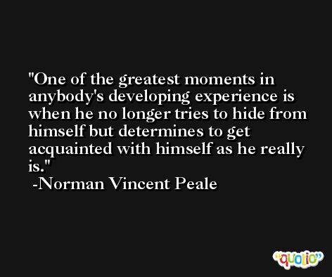 One of the greatest moments in anybody's developing experience is when he no longer tries to hide from himself but determines to get acquainted with himself as he really is. -Norman Vincent Peale