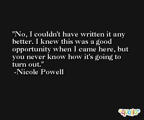 No, I couldn't have written it any better. I knew this was a good opportunity when I came here, but you never know how it's going to turn out. -Nicole Powell