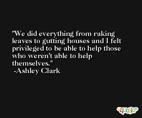 We did everything from raking leaves to gutting houses and I felt privileged to be able to help those who weren't able to help themselves. -Ashley Clark