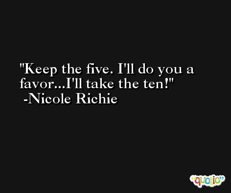 Keep the five. I'll do you a favor...I'll take the ten! -Nicole Richie