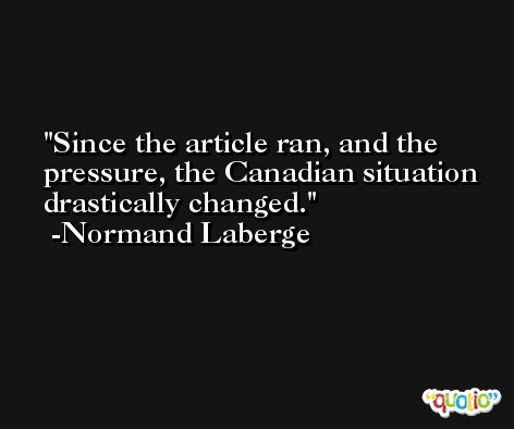 Since the article ran, and the pressure, the Canadian situation drastically changed. -Normand Laberge
