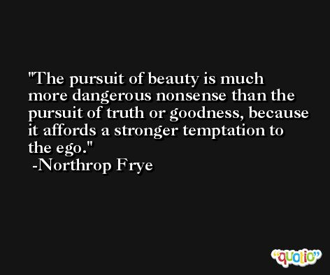 The pursuit of beauty is much more dangerous nonsense than the pursuit of truth or goodness, because it affords a stronger temptation to the ego. -Northrop Frye