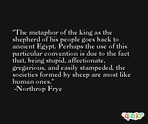 The metaphor of the king as the shepherd of his people goes back to ancient Egypt. Perhaps the use of this particular convention is due to the fact that, being stupid, affectionate, gregarious, and easily stampeded, the societies formed by sheep are most like human ones. -Northrop Frye