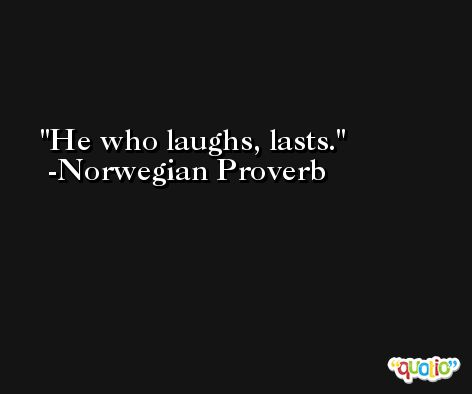 He who laughs, lasts. -Norwegian Proverb