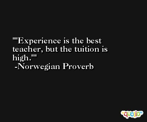 'Experience is the best teacher, but the tuition is high.' -Norwegian Proverb