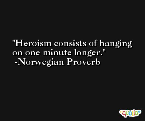 Heroism consists of hanging on one minute longer. -Norwegian Proverb