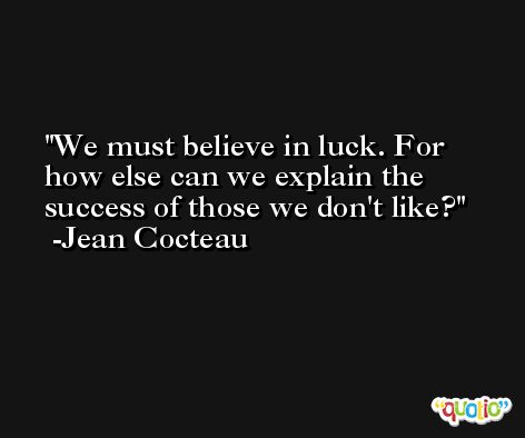 We must believe in luck. For how else can we explain the success of those we don't like? -Jean Cocteau