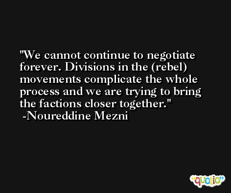 We cannot continue to negotiate forever. Divisions in the (rebel) movements complicate the whole process and we are trying to bring the factions closer together. -Noureddine Mezni