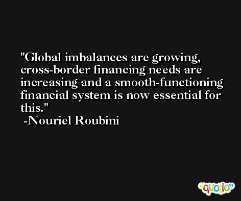 Global imbalances are growing, cross-border financing needs are increasing and a smooth-functioning financial system is now essential for this. -Nouriel Roubini