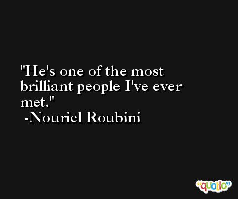 He's one of the most brilliant people I've ever met. -Nouriel Roubini
