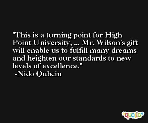 This is a turning point for High Point University, ... Mr. Wilson's gift will enable us to fulfill many dreams and heighten our standards to new levels of excellence. -Nido Qubein
