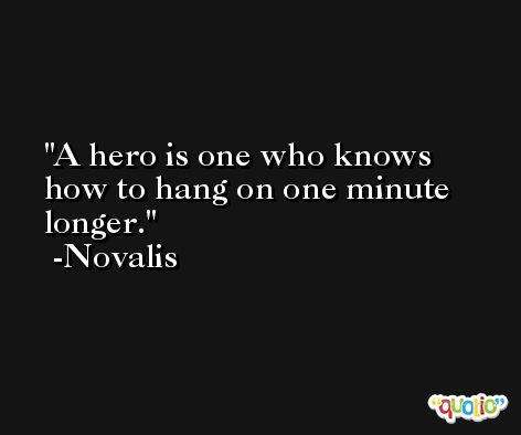 A hero is one who knows how to hang on one minute longer. -Novalis