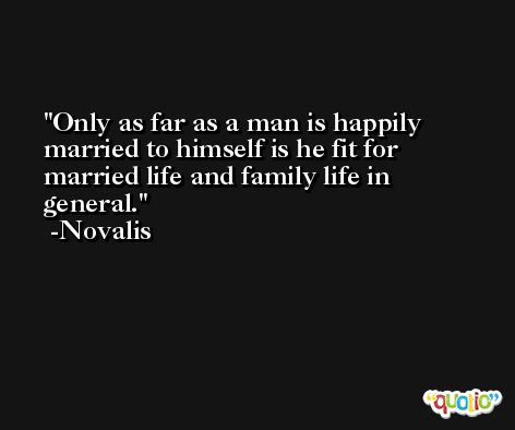 Only as far as a man is happily married to himself is he fit for married life and family life in general. -Novalis
