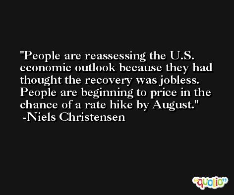 People are reassessing the U.S. economic outlook because they had thought the recovery was jobless. People are beginning to price in the chance of a rate hike by August. -Niels Christensen