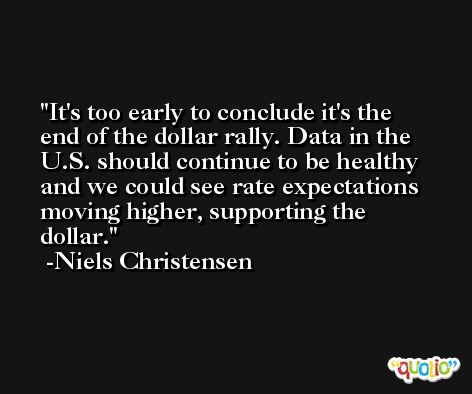 It's too early to conclude it's the end of the dollar rally. Data in the U.S. should continue to be healthy and we could see rate expectations moving higher, supporting the dollar. -Niels Christensen