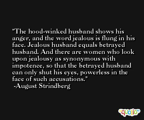 The hood-winked husband shows his anger, and the word jealous is flung in his face. Jealous husband equals betrayed husband. And there are women who look upon jealousy as synonymous with impotence, so that the betrayed husband can only shut his eyes, powerless in the face of such accusations. -August Strindberg