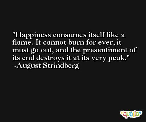 Happiness consumes itself like a flame. It cannot burn for ever, it must go out, and the presentiment of its end destroys it at its very peak. -August Strindberg