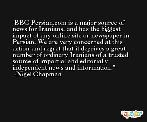BBC Persian.com is a major source of news for Iranians, and has the biggest impact of any online site or newspaper in Persian. We are very concerned at this action and regret that it deprives a great number of ordinary Iranians of a trusted source of impartial and editorially independent news and information. -Nigel Chapman