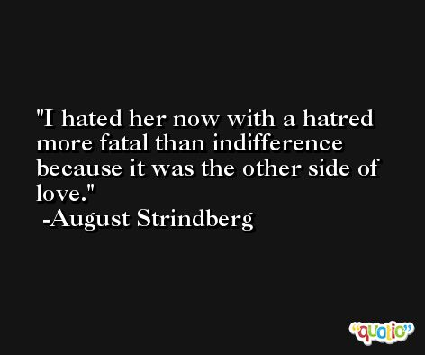 I hated her now with a hatred more fatal than indifference because it was the other side of love. -August Strindberg