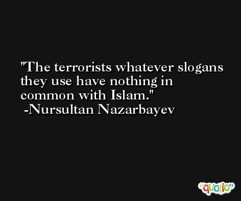 The terrorists whatever slogans they use have nothing in common with Islam. -Nursultan Nazarbayev