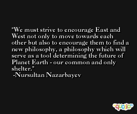 We must strive to encourage East and West not only to move towards each other but also to encourage them to find a new philosophy, a philosophy which will serve as a tool determining the future of Planet Earth - our common and only shelter. -Nursultan Nazarbayev