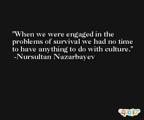 When we were engaged in the problems of survival we had no time to have anything to do with culture. -Nursultan Nazarbayev