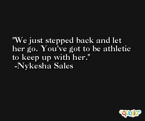 We just stepped back and let her go. You've got to be athletic to keep up with her. -Nykesha Sales