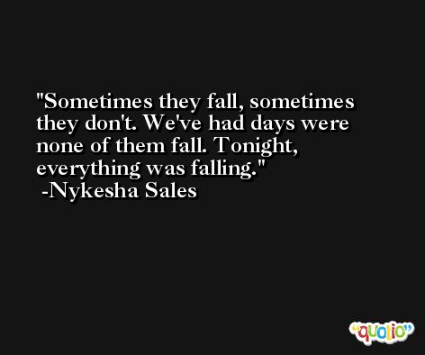 Sometimes they fall, sometimes they don't. We've had days were none of them fall. Tonight, everything was falling. -Nykesha Sales