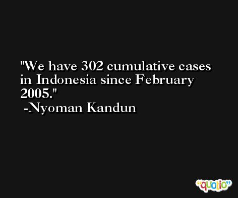 We have 302 cumulative cases in Indonesia since February 2005. -Nyoman Kandun