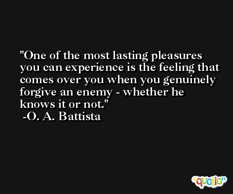 One of the most lasting pleasures you can experience is the feeling that comes over you when you genuinely forgive an enemy - whether he knows it or not. -O. A. Battista