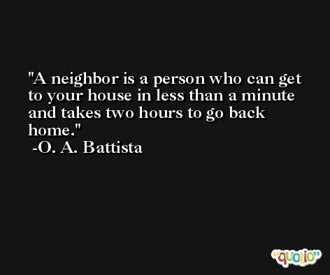 A neighbor is a person who can get to your house in less than a minute and takes two hours to go back home. -O. A. Battista