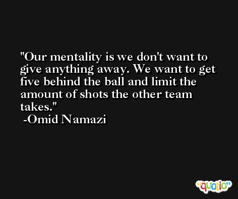 Our mentality is we don't want to give anything away. We want to get five behind the ball and limit the amount of shots the other team takes. -Omid Namazi