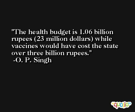 The health budget is 1.06 billion rupees (23 million dollars) while vaccines would have cost the state over three billion rupees. -O. P. Singh