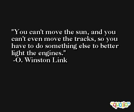 You can't move the sun, and you can't even move the tracks, so you have to do something else to better light the engines. -O. Winston Link